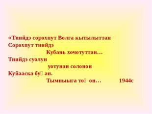 «Тиийдэ сорохпут Волга кытылыттан Сорохпут тиийдэ Кубань хочотуттан… Тиийдэ с