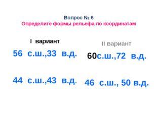 Вопрос № 6 Определите формы рельефа по координатам I вариант 56 с.ш.,33 в.д.
