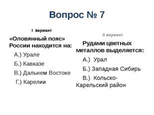 Вопрос № 7 I вариант «Оловянный пояс» России находится на: А.) Урале Б.) Кавк