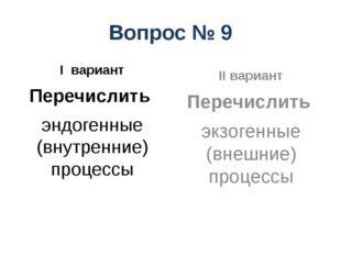 Вопрос № 9 I вариант Перечислить эндогенные (внутренние) процессы II вариант