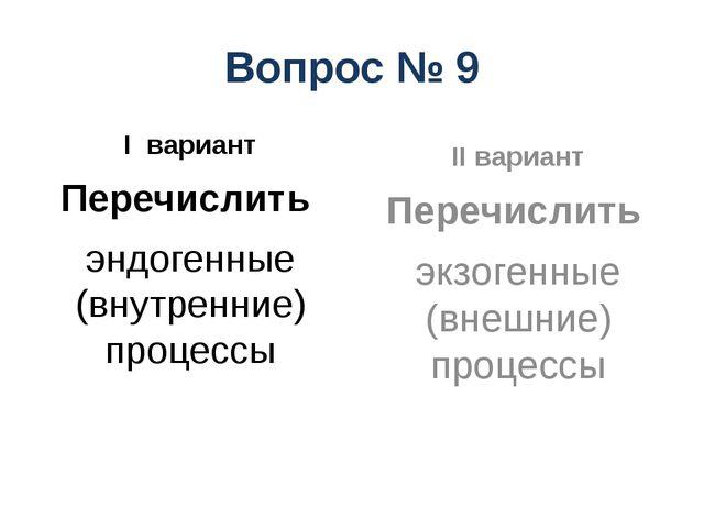 Вопрос № 9 I вариант Перечислить эндогенные (внутренние) процессы II вариант...