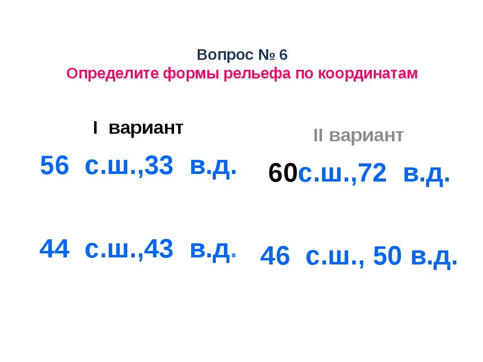Вопрос № 6 Определите формы рельефа по координатам I вариант 56 с.ш.,33 в.д....