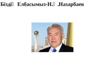 Біздің Елбасымыз-Н.Ә.Назарбаев