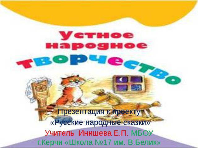 Презентация к проекту «Русские народные сказки» Учитель Инишева Е.П. МБОУ г....