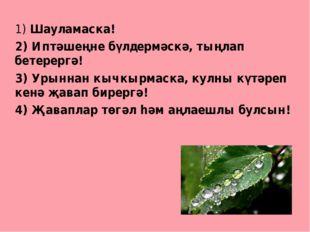 1) Шауламаска! 2) Иптәшеңне бүлдермәскә, тыңлап бетерергә! 3) Урыннан кычкыр