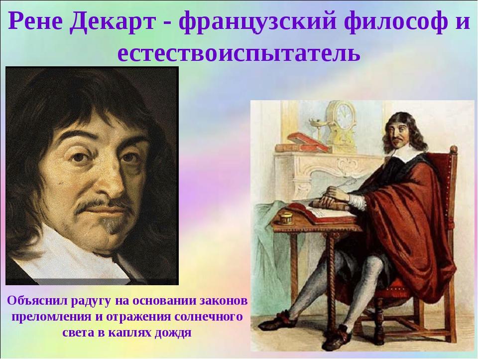 Рене Декарт - французский философ и естествоиспытатель Объяснил радугу на осн...