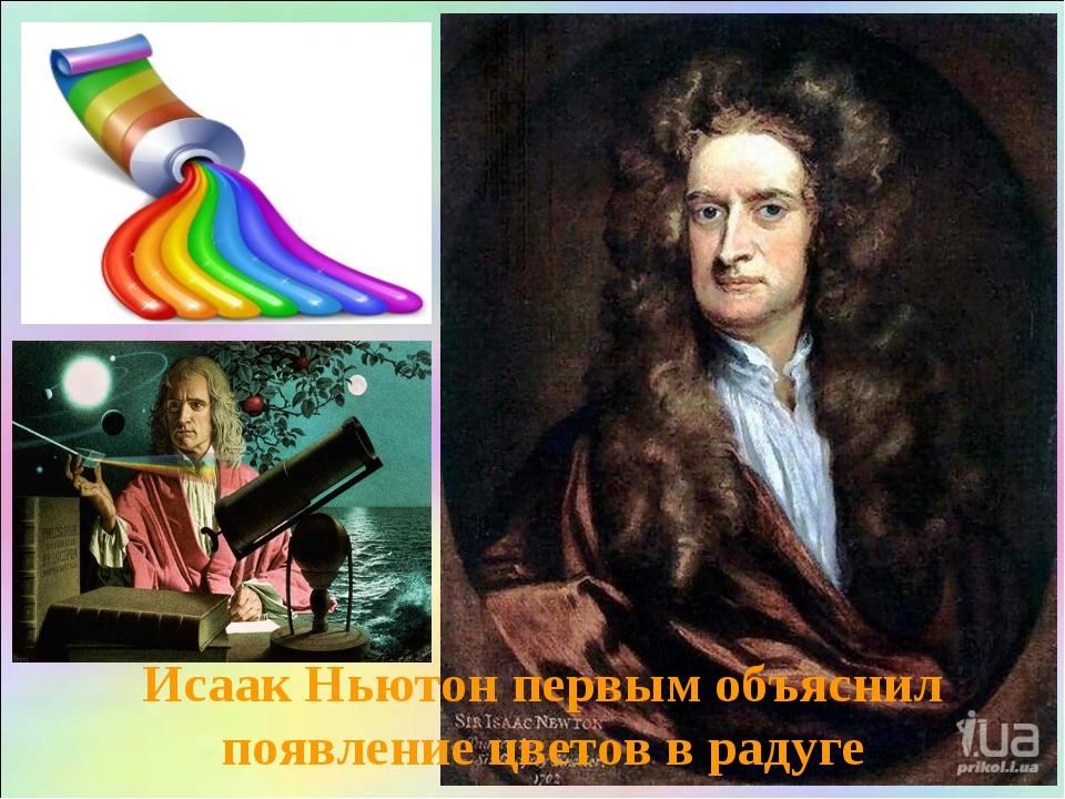 Исаак Ньютон первым объяснил появление цветов в радуге