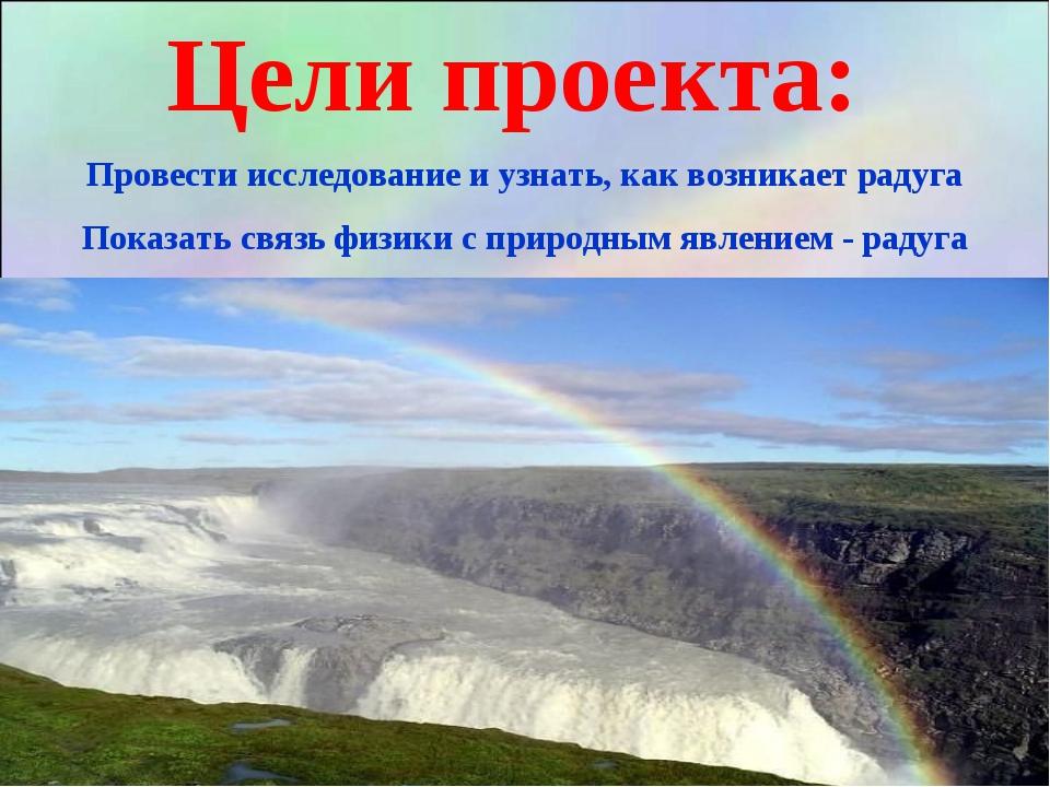 Цели проекта: Провести исследование и узнать, как возникает радуга Показать с...