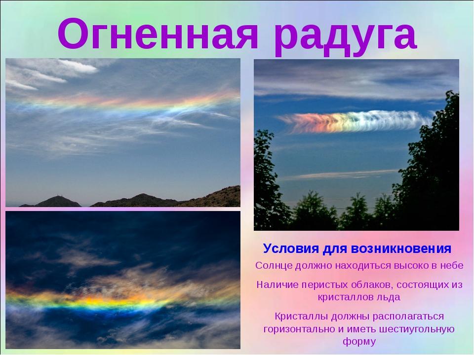 Огненная радуга Солнце должно находиться высоко в небе Наличие перистых облак...