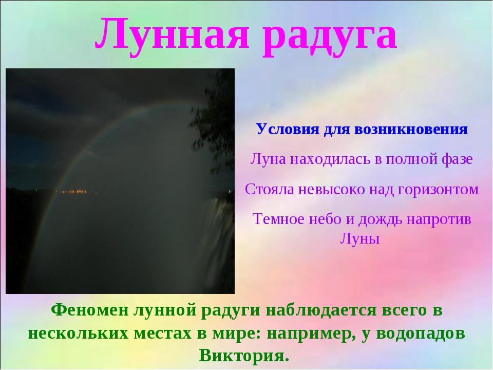 Лунная радуга Условия для возникновения Луна находилась в полной фазе Стояла...