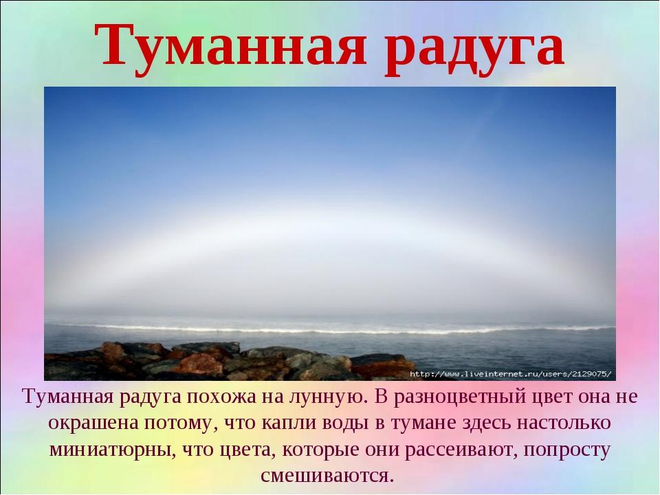 Туманная радуга Туманная радуга похожа на лунную. В разноцветный цвет она не...