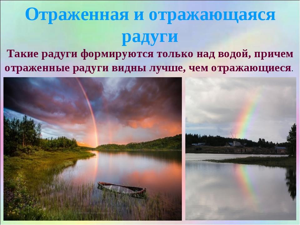 Такие радуги формируются только над водой, причем отраженные радуги видны луч...