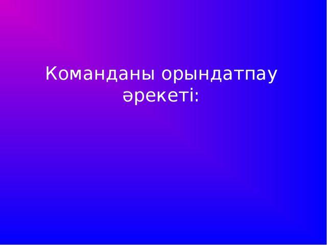 Команданы орындатпау әрекеті: