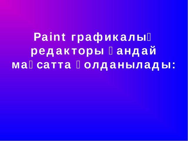 Paint графикалық редакторы қандай мақсатта қолданылады: