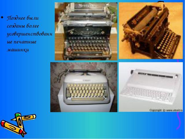 Позднее были созданы более усовершенствованные печатные машинки
