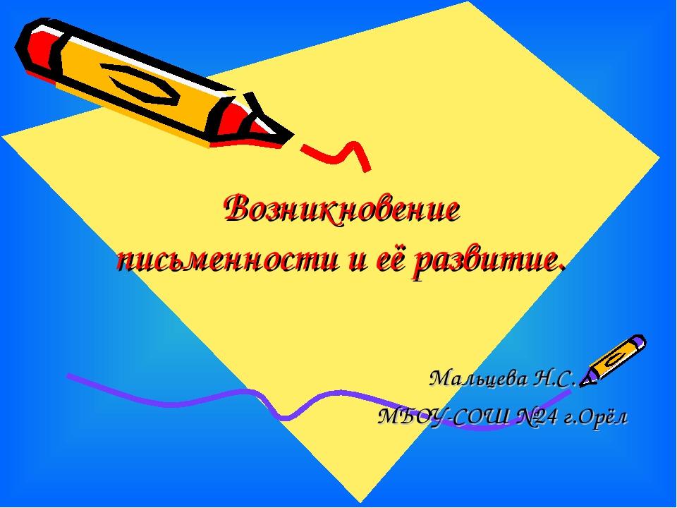Возникновение письменности и её развитие. Мальцева Н.С. МБОУ-СОШ №24 г.Орёл