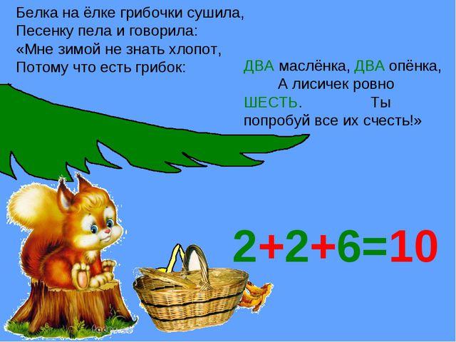 2+2+6=10 Белка на ёлке грибочки сушила, Песенку пела и говорила: «Мне зимой н...