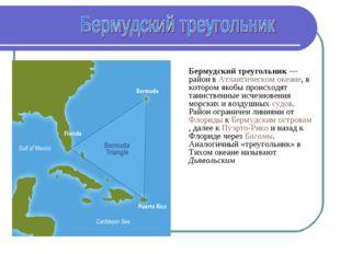 Бермудский треугольник — район в Атлантическом океане, в котором якобы проис