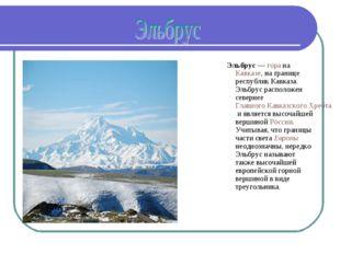 Эльбрус— гора на Кавказе, на границе республик Кавказа. Эльбрус расположен с