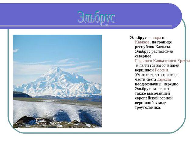 Эльбрус— гора на Кавказе, на границе республик Кавказа. Эльбрус расположен с...
