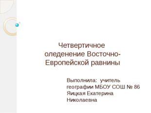Четвертичное оледенение Восточно-Европейской равнины Выполнила: учитель геогр