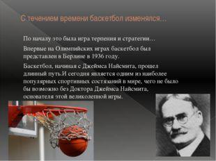 С течением времени баскетбол изменялся…  По началу это была игра терпения и
