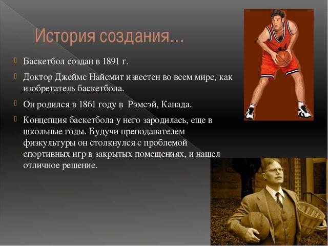 История создания… Баскетбол создан в 1891 г. Доктор Джеймс Найсмит известен в...