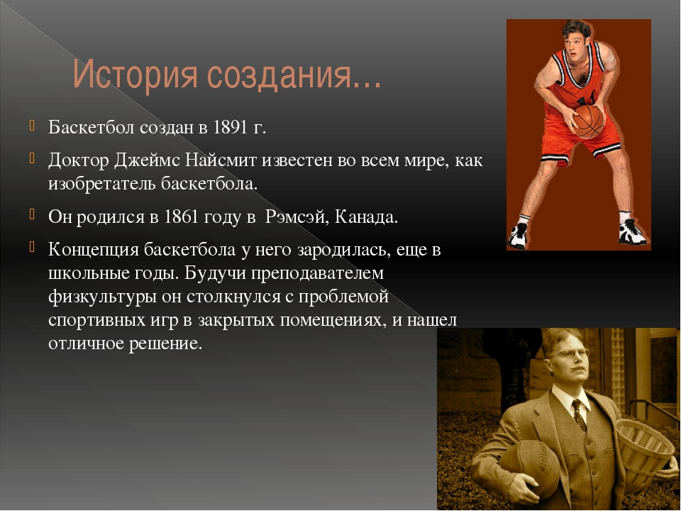 a history of basketball a game invented by james naismith The history of basketball begins way back in the year 1891 it was a canadian physical education instructor by the name of james naismith who introduced the game of basketball to the world james naismith is the man who is credited with inventing basketball.