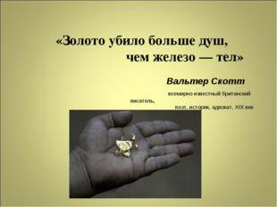 «Золото убило больше душ, чем железо — тел» Вальтер Скотт всемирно известный