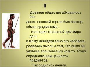 II Древнее общество обходилось без денег: основой торгов был бартер, обмен пр