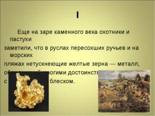 I Еще на заре каменного века охотники и пастухи заметили, что в руслах пересо