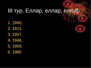 III тур. Еллар, еллар, еллар 1. 1940. 2. 1911. 3. 1957. 4. 1948. 5. 1959. 6.