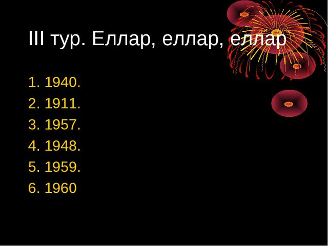 III тур. Еллар, еллар, еллар 1. 1940. 2. 1911. 3. 1957. 4. 1948. 5. 1959. 6....