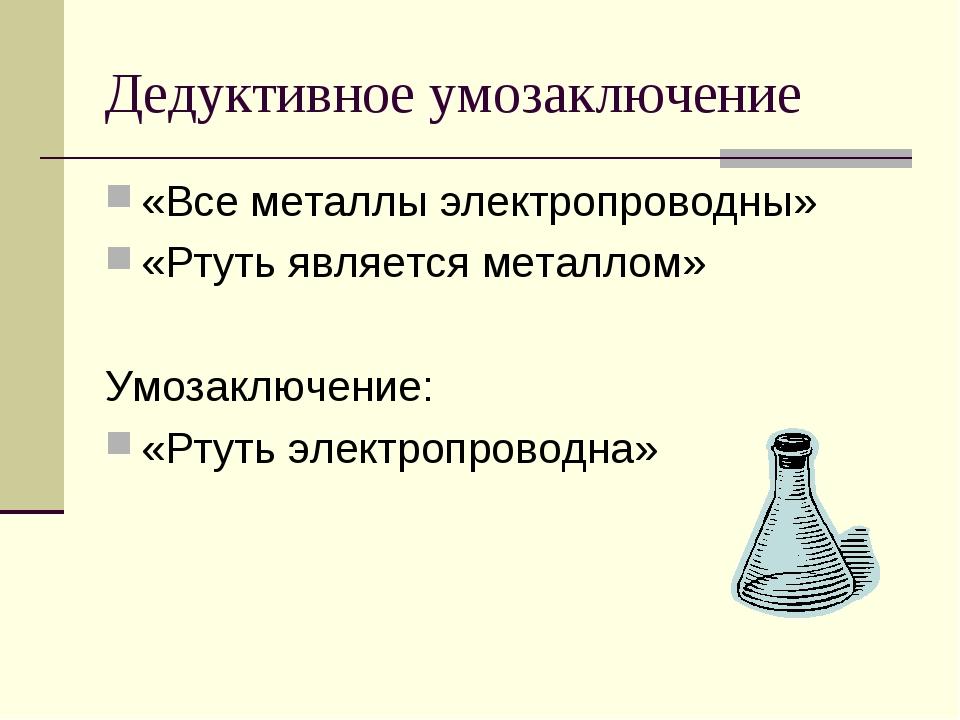 Дедуктивное умозаключение «Все металлы электропроводны» «Ртуть является метал...