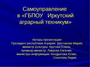 Самоуправление в «ГБПОУ Иркутский аграрный техникум» Авторы презентации: През
