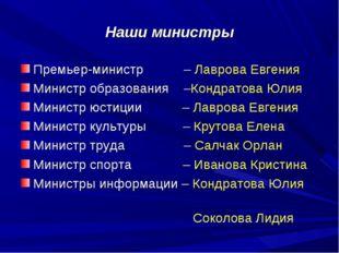 Наши министры Премьер-министр – Лаврова Евгения Министр образования –Кондрато