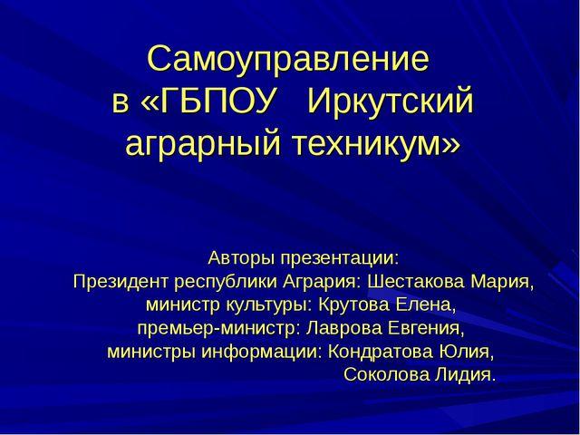 Самоуправление в «ГБПОУ Иркутский аграрный техникум» Авторы презентации: През...