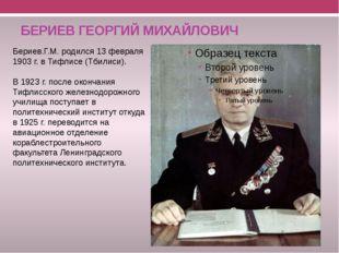 БЕРИЕВ ГЕОРГИЙ МИХАЙЛОВИЧ Бериев.Г.М. родился 13 февраля 1903 г. в Тифлисе (