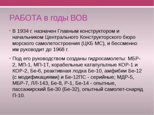 РАБОТА в годы ВОВ В 1934 г. назначен Главным конструктором и начальником Цент