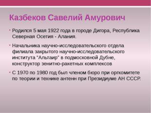 Казбеков Савелий Амурович Родился 5 мая 1922 года в городе Дигора, Республика