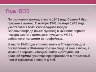 Годы ВОВ По окончании школы, в июле 1941 года Савелий был призван в армию. С