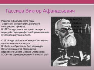 Гассиев Виктор Афанасьевич Родился 13 августа 1879 года. Советский изобретате