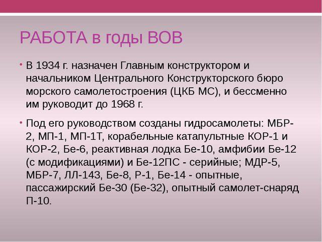 РАБОТА в годы ВОВ В 1934 г. назначен Главным конструктором и начальником Цент...