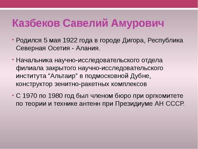 Казбеков Савелий Амурович Родился 5 мая 1922 года в городе Дигора, Республика...