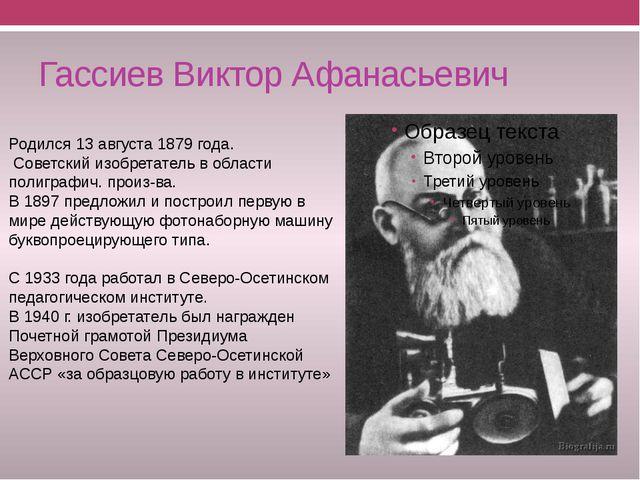 Гассиев Виктор Афанасьевич Родился 13 августа 1879 года. Советский изобретате...