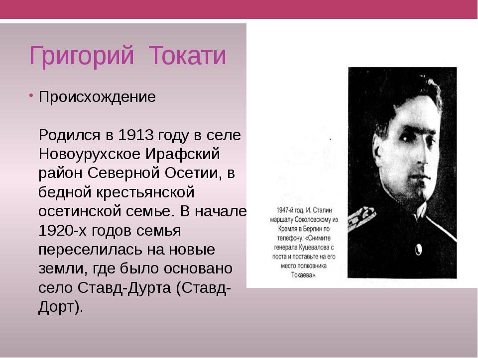 Григорий Токати Происхождение Родился в 1913 году в селе Новоурухское Ирафски...