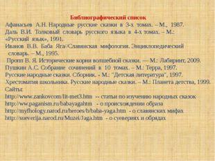 Библиографический список Афанасьев А.Н. Народные русские сказки в 3-х томах.