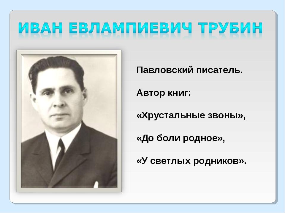 Павловский писатель. Автор книг: «Хрустальные звоны», «До боли родное», «У св...