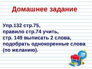 Упр.132 стр.75, правило стр.74 учить, стр. 149 выписать 2 слова, подобрать од
