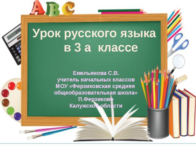 Урок русского языка в 3 а классе Емельянова С.В. учитель начальных классов МО...